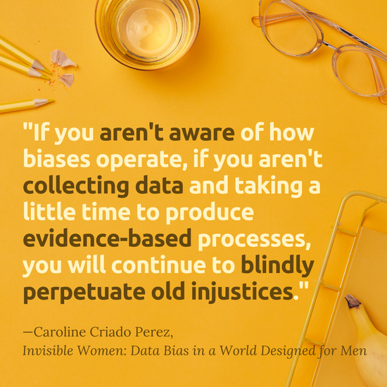 """""""If you aren't aware of how biases operate, if you aren't collecting data and taking a little time to produce evidence-based processes, you will continue to blindly perpetuate old injustices.""""  - Caroline Criado Perez, Invisible Women: Data Bias in a World Designed for Men"""