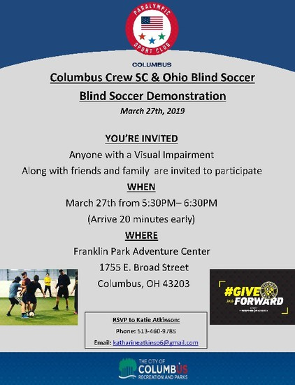 Columbus Crew SC & Ohio Blind Soccer, Blind Soccer Demonstration March 27th, 2019 You're invited Anyone with a visual impairment. along with friends and family are invited to participate. WHEN, March 27th from 5:30-6:30 (arrive 20 minutes early) WHERE Franklin Park Adventure Center, 1755 E. Broad Street, Columbus, Ohio 43203.  RSVP to Katie Atkinson, 513-460-9785 Email katharineatkinso6@gmail.com