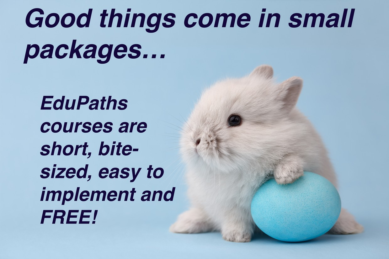 """Bunny holding an egg - """"Good things come in small packages...EduPaths courses are short, bite-sized, easy to implement and FREE!"""