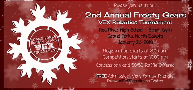 2nd Annual Frosty Gears VEX Robotics Tournament. Red River High School Small Gym. January 26, 2019. Competition starts at 10 a.m. Concessions and 50/50/ Raffle Offered. Free Admission.