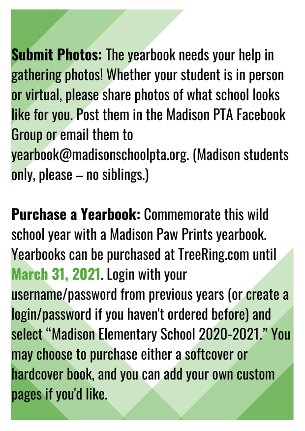"""Submit Photos: The yearbook needs your help in gathering photos! Whether your student is in person or virtual, please share photos of what school looks like for you. Post them in the Madison PTA Facebook Group or email them to yearbook@madisonschoolpta.org. (Madison students only, please – no siblings.)  Purchase a Yearbook: Commemorate this wild school year with a Madison Paw Prints yearbook. Yearbooks can be purchased at TreeRing.com until March 31, 2021. Login with your username/password from previous years (or create a login/password if you haven't ordered before) and select """"Madison Elementary School 2020-2021."""" You may choose to purchase either a softcover or hardcover book, and you can add your own custom pages if you'd like."""