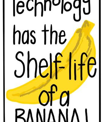Technology has the shelf life of a banana
