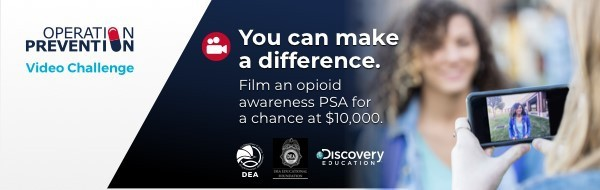 Operation Prevention Video challenge: you can make a difference. Film an opioid awareness public service announcement for a chance to win $10,000 dollars. Sponsored by the DEA and Discovery Education.