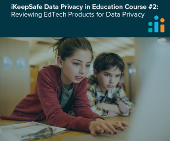iKeepSafe Data Privacy in Education Course #2: Reviewing EdTech Products for Data Privacy