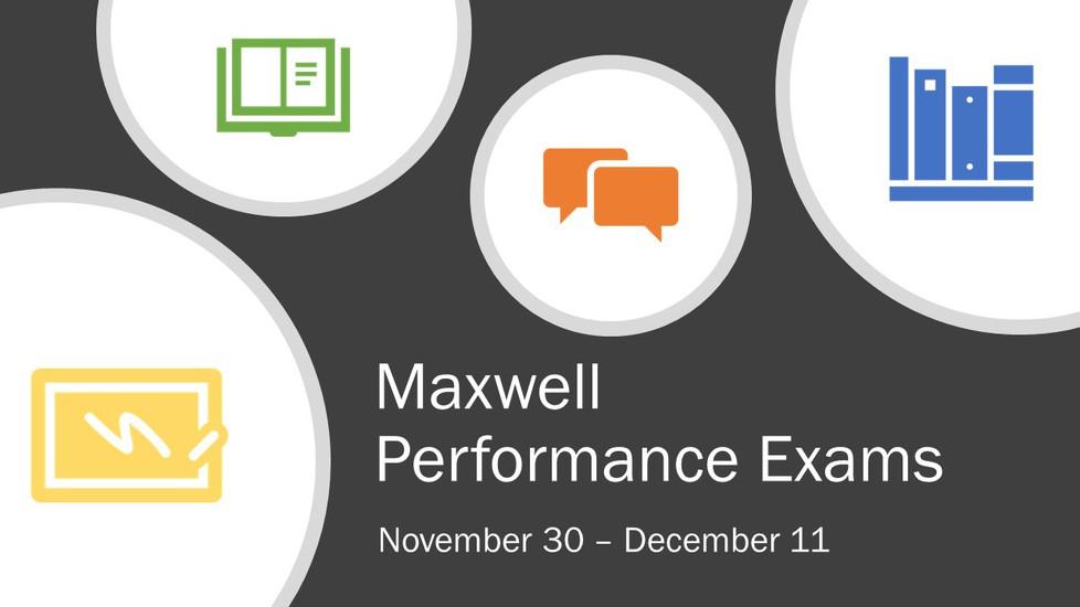 Maxwell performance exams schedule: November 30 - December 11.