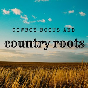 Cowboy Boots & Country Roots ~ Feb. 22