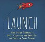 Launch: Using Design Thinking to Book Creativity and Bring Out The Maker in Every Student by John Spencer