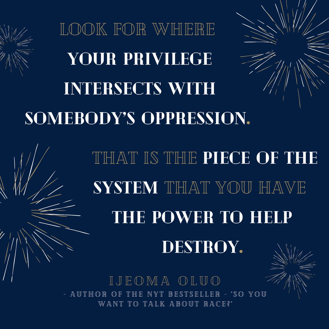 """Blue background with gold and white text. Gold and white explosions on background. """"Look for where your privilege intersects with somebody's oppression. That is the piece of the system that you have the power to help destroy.""""   - Ijeoma Oluo, Author of the NYT Bestseller So you want to talk about race?"""