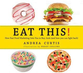 EAT THIS!: HOW FAST FOOD MARKETING GETS YOU TO BUY JUNK (AND HOW TO FIGHT BACK) by Andrea Curtis