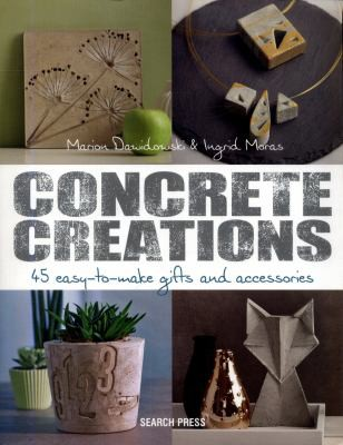 Concrete Creations: 45 Easy-to-Make Gifts & Accessories