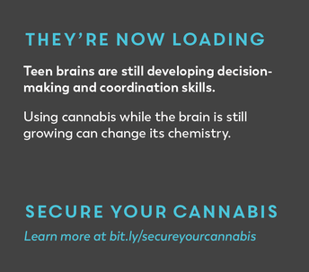 They're now loading. Teen brains are still developing. Secure your cannabis.