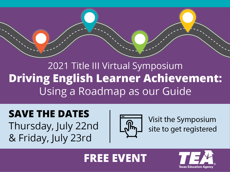 2021 Title III Virtual Symposium Event information. Driving English Learner Achievement. Using a Roadmap as our Guide. Save the dates Thursday, July 22nd  and Friday, July 23rd. Visit the symposium site to get registered. Free Event Texas Education Agency