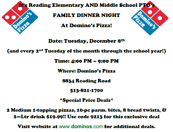 It's reading elementary and middle school pto family dinner night at Domino's Pizza. Date tuesday, December 8th and every 2nd Tuesday of the month through the school year. Time 4-9pm Where: Domino's Pizza 8834 Reading Road. Phone: 513-821-1700. Special Price Deals. 2 medium, 1-topping pizzas, 16-pc parm. bites, 8 bread twists @ 2-liter drink $19.99 use code 9213 for this exclusive deal visit website at dominos.com for additional deals.