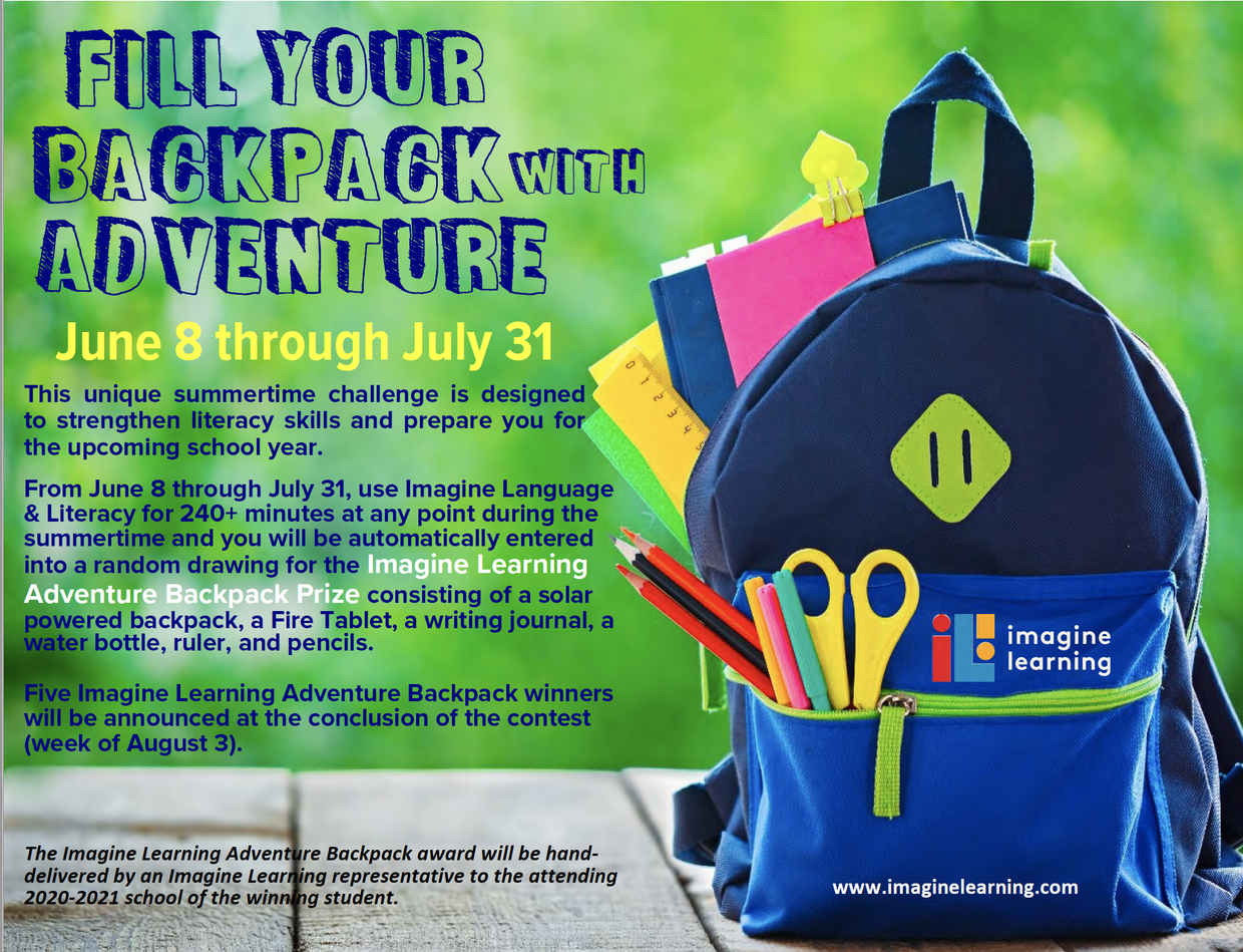 Fill Your Backpack with Adventure! June 8 through July 31 This unique summertime challenge is designed to strengthen literacy skills and prepare you for the upcoming school year. From June 8 through July 31, use Imagine Language & Literacy for 240+ minutes at any point during the summertime and you will be automatically entered into a random drawing for the Imagine Learning Adventure Backpack Prize consisting of a solar powered backpack, a Fire Tablet, a writing journal, a water bottle, ruler, and pencils. Five Imagine Learning Adventure Backpack winners will be announced at the conclusion of the contest (week of August 3). The Imagine Learning Adventure Backpack award will be handdelivered by an Imagine Learning representative to the attending 2020-2021 school of the winning student. www.imaginelearning.com F