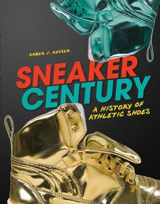 Sneaker Century: a history of athletic shoes by Amber J. Keyser