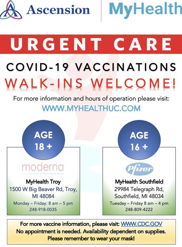 Ascension and MyHealth have partnered up to offer walk-ins for the COVID-19 vaccine at the Troy and Southfield My Health locations!   MyHealth Troy  1500 W. Big Beaver Rd. Troy, MI 48084 Monday - Friday 8 a.m. - 5 p.m. (Ages 18+)  MyHealth Southfield  29984 Telegraph Rd.  Southfield, MI 48034 Tuesday - Friday 8 a.m. - 4 p.m.  (Ages 16+)  For more information and hours of operation please visit: www.MyHealthUC.com
