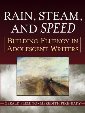 Rain, Steam, and Speed: Building Fluency in Adolescent Writers by Gerald Fleming and Meredith Pike-Baky
