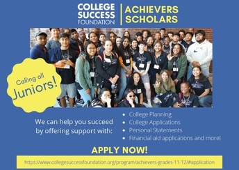 Calling all Juniors! College Success Foundation Achievers Scholars. We can help you succeed by offering support with: College Planning, College Applications, Personal Statements, Financial Aid Applications and more! Click the image to open the application.
