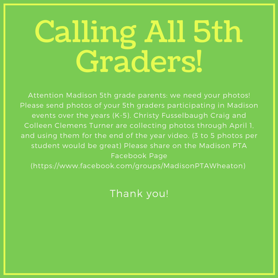 Attention Madison 5th grade parents: we need your photos! Please send photos of your 5th graders participating in Madison events over the years (K-5). Christy Fusselbaugh Craig and Colleen Clemens Turner are collecting photos through April 1, and using them for the end of the year video. (3 to 5 photos per student would be great) Please share on the Madison PTA Facebook Page (https://www.facebook.com/groups/MadisonPTAWheaton)   Thank you!
