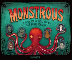 Monstrous: The Lore, Gore, and Science Behind Your Favorite Monsters by Carlyn Beccia