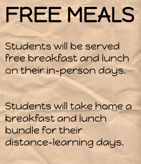 Students will be served free breakfast and lunch on their in-person days.   Students will take home a breakfast and lunch bundle for their distance-learning days.