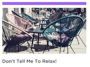 Don't Tell Me to Relax!- How to Chill