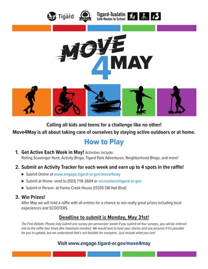 Move 4 May - Calling all kids and teens for a challenge like no other! Move4May is all about taking care of ourselves by staying active outdoors or at home. How to Play 1. Get Active each Week in May! Activities include: Rolling Scavenger Hunt, Activity Bingo, Tigard Park Adventures, Neighborhood Bingo, and more! 2. Submit an Activity Tracker for each week and earn up to 4 spots in the raffle! - Submit online at www.engage.tigard-or.gove/more4may - Submit at Home - send to (503) 718-2604 or recreation@tigard-or.gov - Submit in Person at Fanno Creek House (13335 SW Hall Blvd) 3. Win Prizes! After May we will hold a raffle with all entries for a chance to win really great prizes including local experiences and SCOOTERS. Deadline to submit is Monday, May 31st! The fine details: Please only submit one survey per person/per week! If you submit all four surveys, you will be entered into the raffle four times (the maximum  number). We would love to hear your stories and see pictures if it's possible for you to upload, but we understand that's not feasible for everyone. Just include what you can! Visit www.engage.tigard-or.gove/move4may