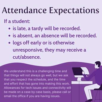 "Purple background attendance graphic that reads "" attendance expectations. if a student is late, a tardy will be recorded. is absent, an absence will be recorded. logs off early or is otherwise unresponsive, they may receive a cut/absence. we understand this is a challenging time and that things will not always go well, but we ask that you respect the schedule, and the time and effort that has gone into making this work. allowances for tech issues and connectivity will be made on a case by case basis, please call or email the office if you are having issues."""