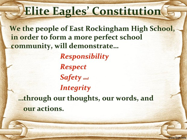 Elite Eagles' Consitution We the people of East Rockingham High School, in order to form a more perfect school community, will demonstrate responsibility, respect, safety and integrity through our thoughts, our words, and our actions.